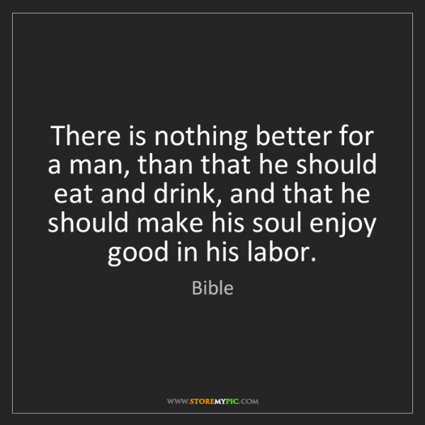 Bible: There is nothing better for a man, than that he should...