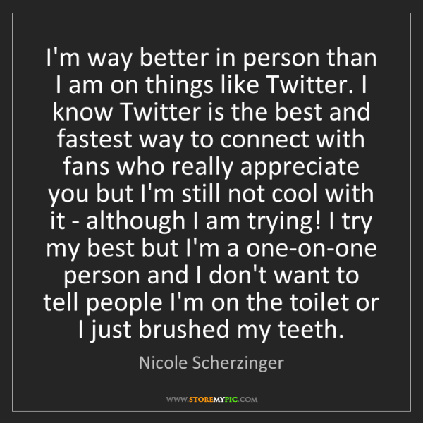 Nicole Scherzinger: I'm way better in person than I am on things like Twitter....