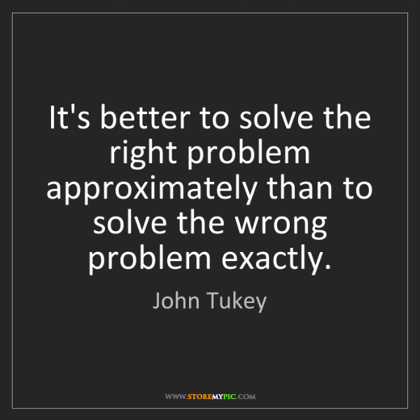John Tukey: It's better to solve the right problem approximately...