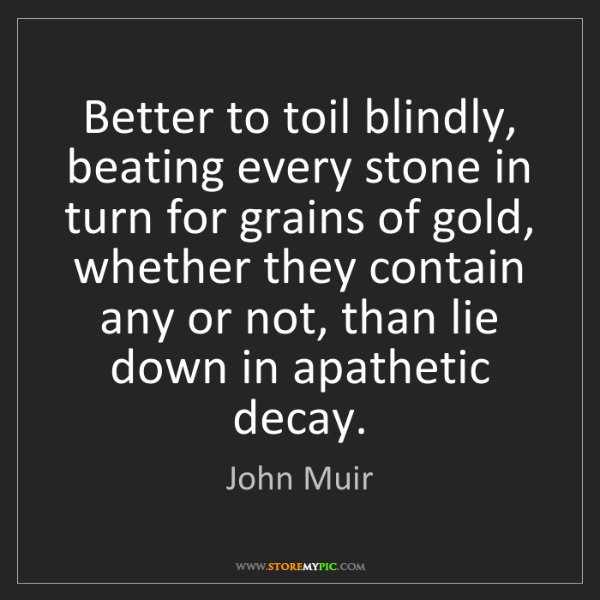 John Muir: Better to toil blindly, beating every stone in turn for...