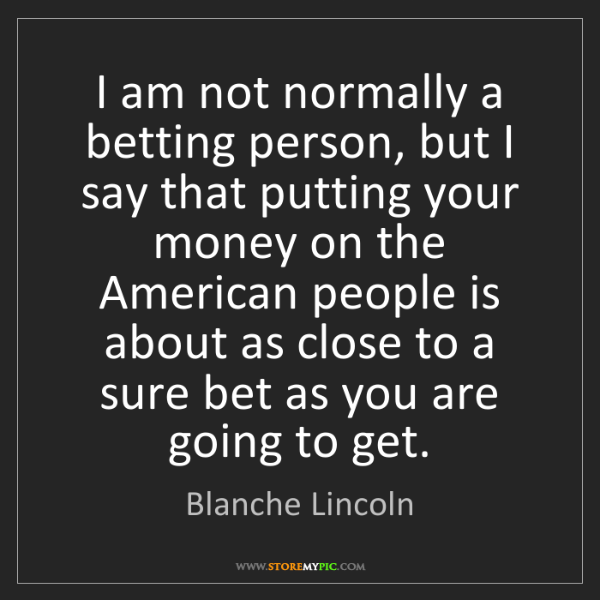 Blanche Lincoln: I am not normally a betting person, but I say that putting...