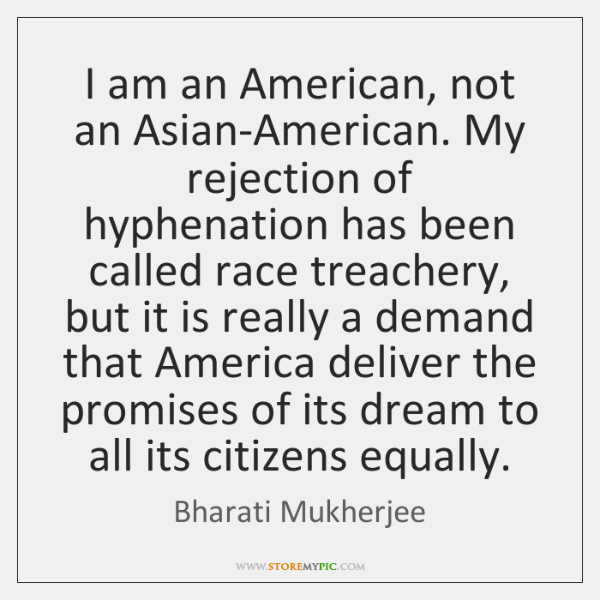 I am an American, not an Asian-American. My rejection of hyphenation has ...