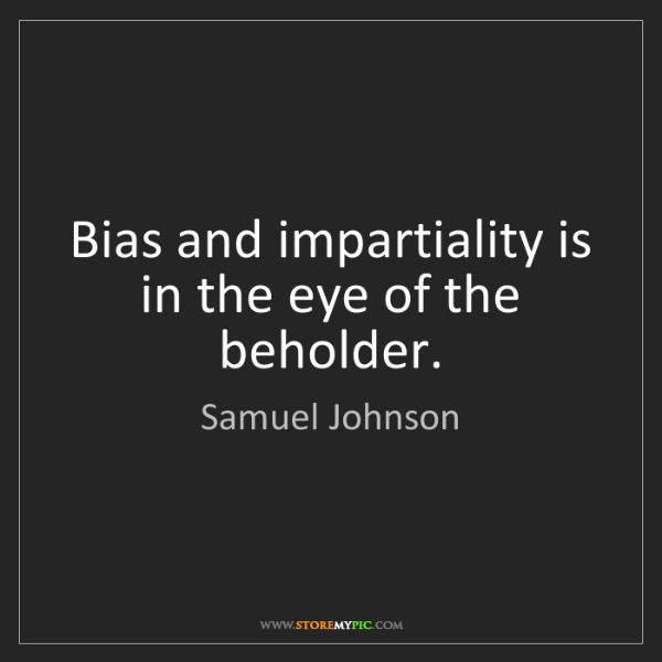 Samuel Johnson: Bias and impartiality is in the eye of the beholder.