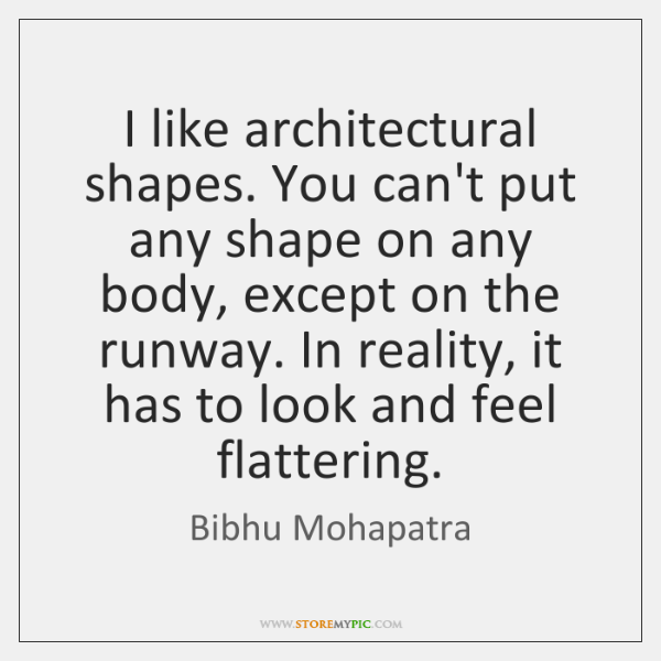 I like architectural shapes. You can't put any shape on any body, ...
