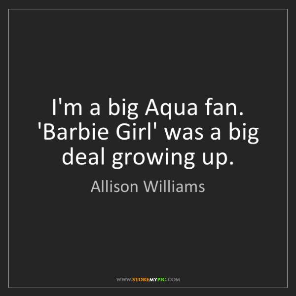 Allison Williams: I'm a big Aqua fan. 'Barbie Girl' was a big deal growing...