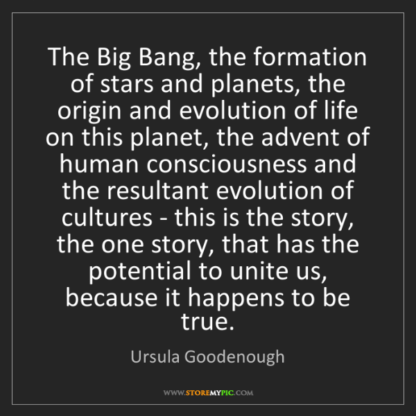 Ursula Goodenough: The Big Bang, the formation of stars and planets, the...