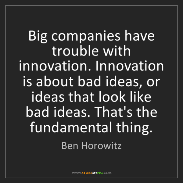 Ben Horowitz: Big companies have trouble with innovation. Innovation...