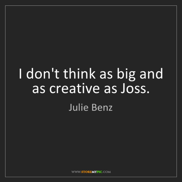 Julie Benz: I don't think as big and as creative as Joss.