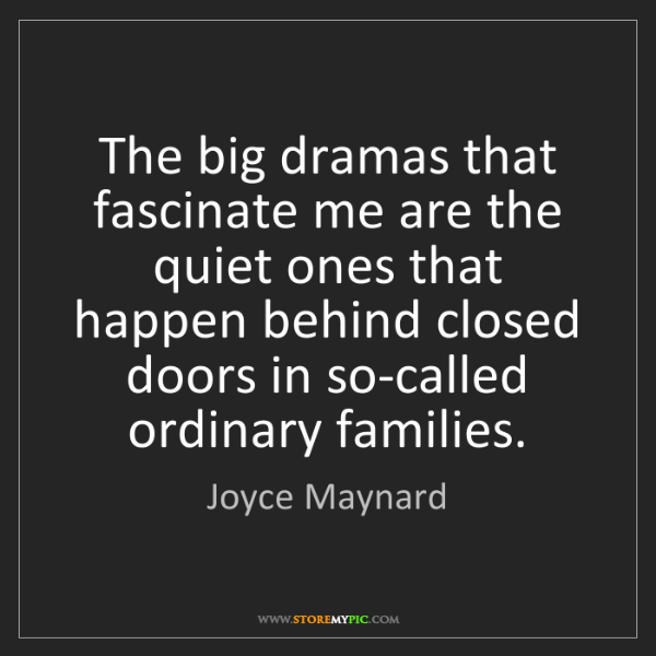 Joyce Maynard: The big dramas that fascinate me are the quiet ones that...