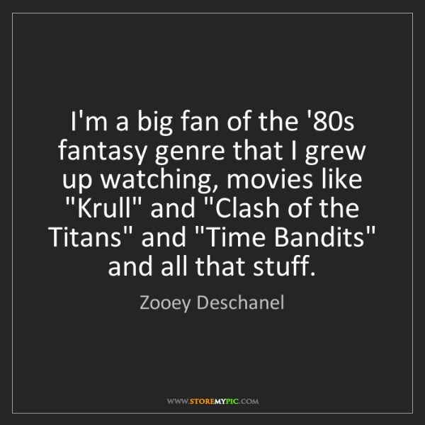 Zooey Deschanel: I'm a big fan of the '80s fantasy genre that I grew up...
