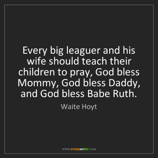 Waite Hoyt: Every big leaguer and his wife should teach their children...