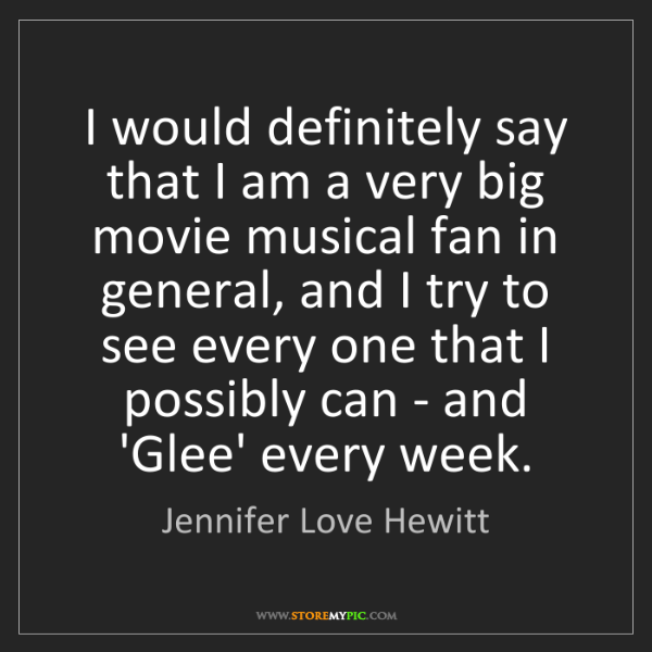Jennifer Love Hewitt: I would definitely say that I am a very big movie musical...