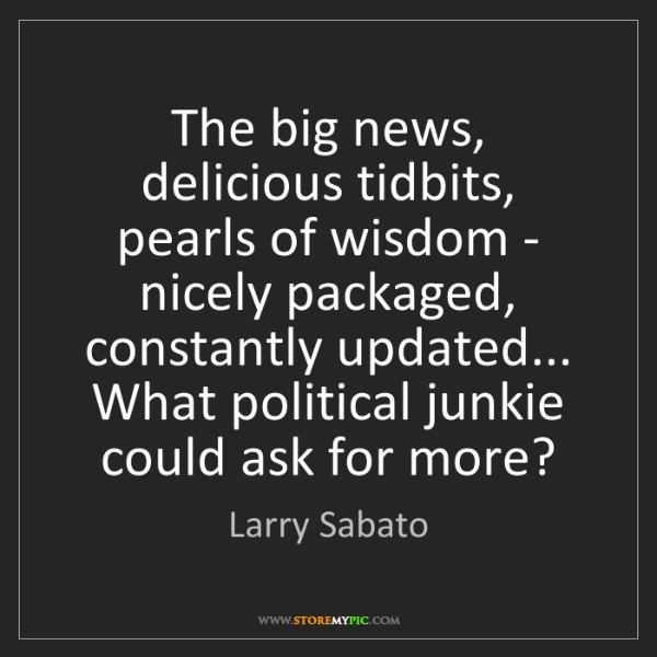 Larry Sabato: The big news, delicious tidbits, pearls of wisdom - nicely...
