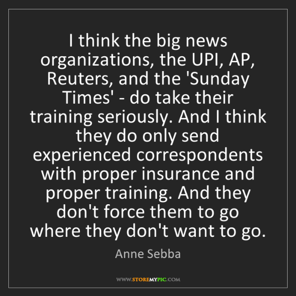 Anne Sebba: I think the big news organizations, the UPI, AP, Reuters,...