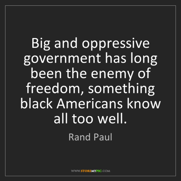 Rand Paul: Big and oppressive government has long been the enemy...