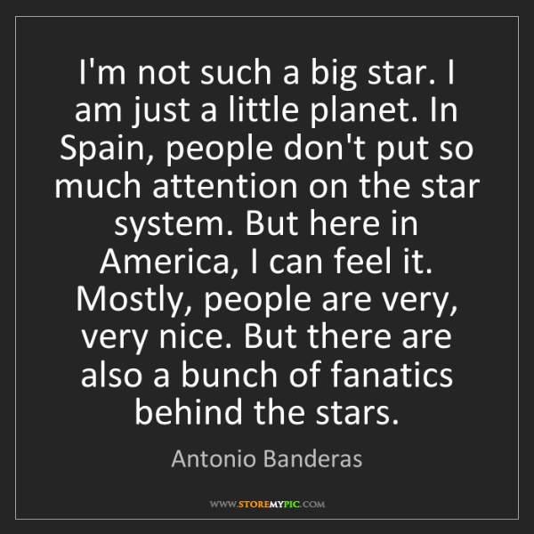 Antonio Banderas: I'm not such a big star. I am just a little planet. In...