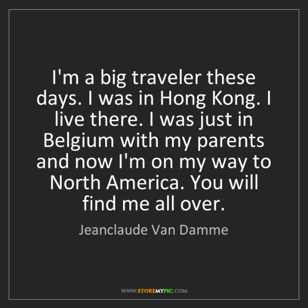 Jeanclaude Van Damme: I'm a big traveler these days. I was in Hong Kong. I...