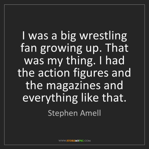 Stephen Amell: I was a big wrestling fan growing up. That was my thing....