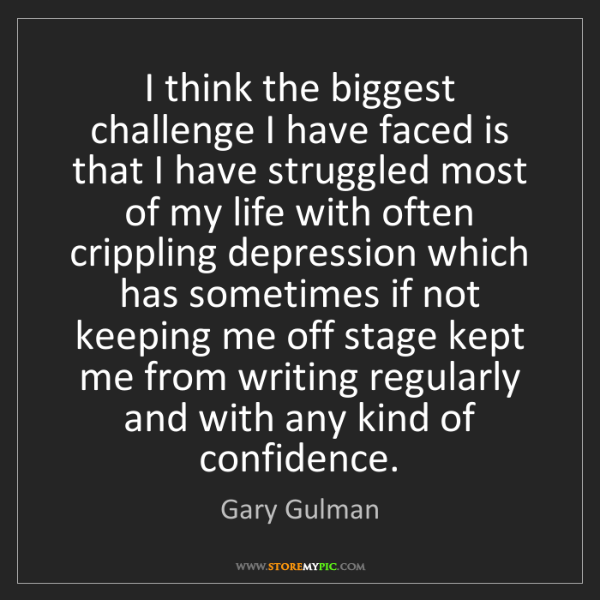 Gary Gulman: I think the biggest challenge I have faced is that I...