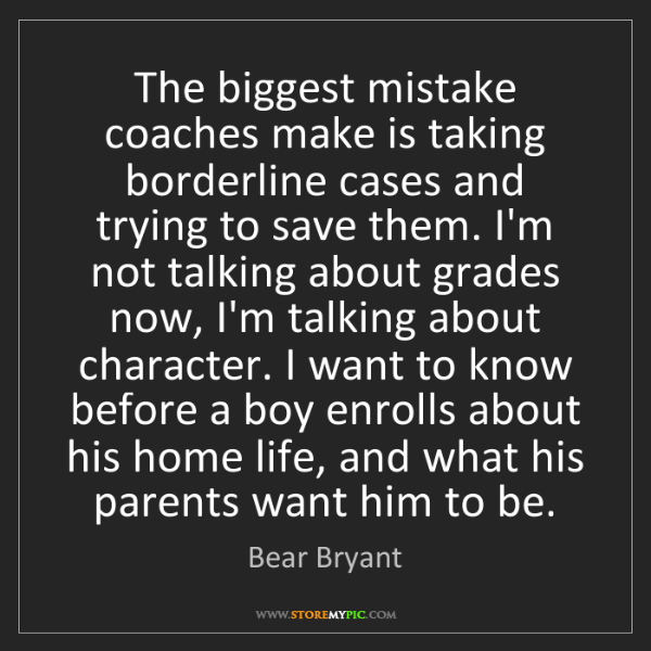 Bear Bryant: The biggest mistake coaches make is taking borderline...