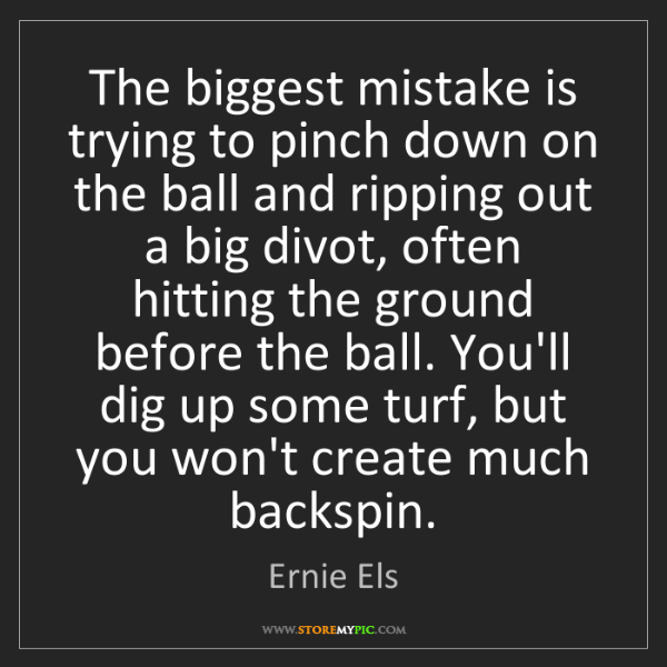 Ernie Els: The biggest mistake is trying to pinch down on the ball...