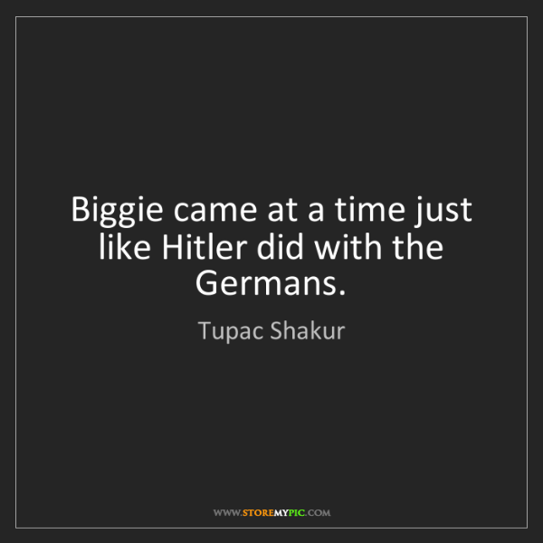 Tupac Shakur: Biggie came at a time just like Hitler did with the Germans.
