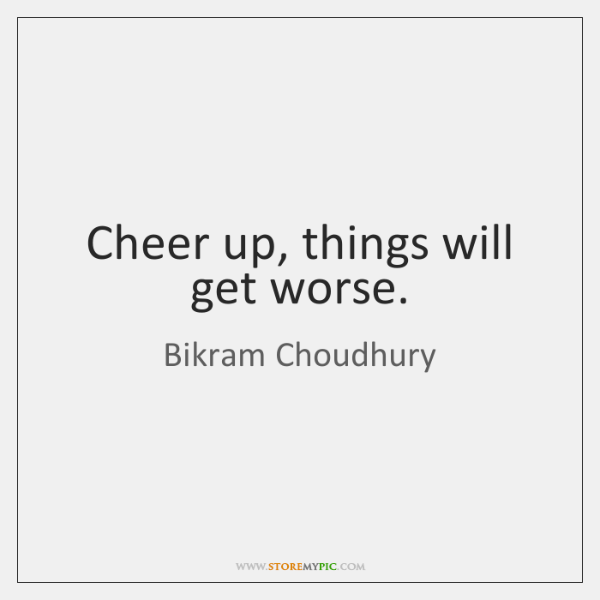 Cheer up, things will get worse.