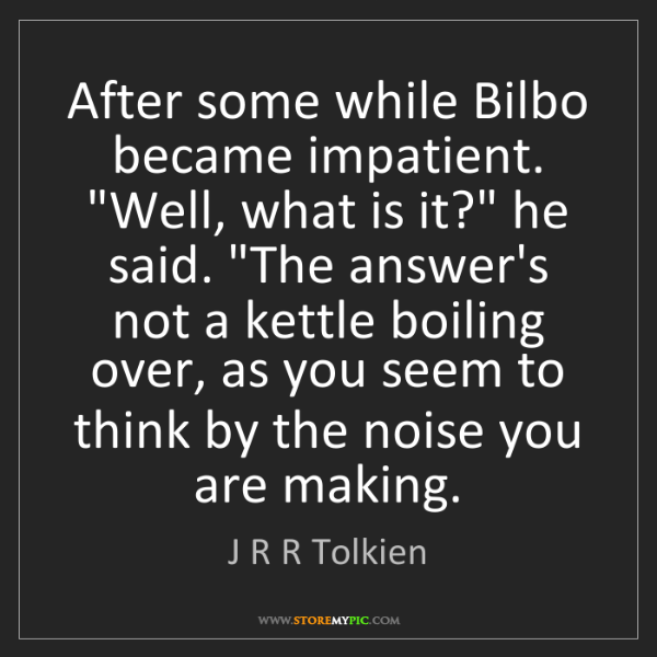 "J R R Tolkien: After some while Bilbo became impatient. ""Well, what..."