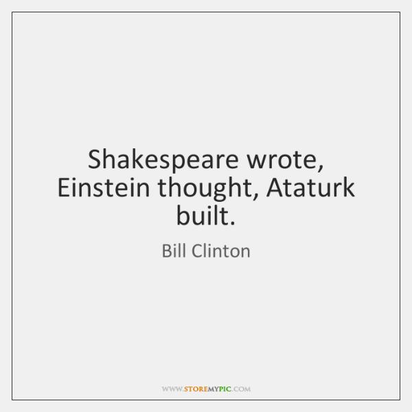Shakespeare wrote, Einstein thought, Ataturk built.