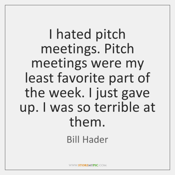 I hated pitch meetings. Pitch meetings were my least favorite part of ...