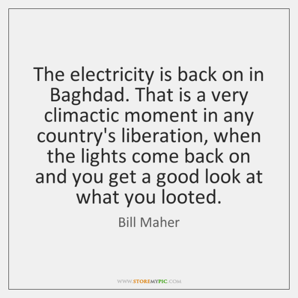 The electricity is back on in Baghdad. That is a very climactic ...
