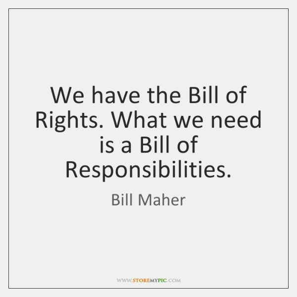 We have the Bill of Rights. What we need is a Bill ...