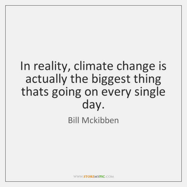In reality, climate change is actually the biggest thing thats going on ...