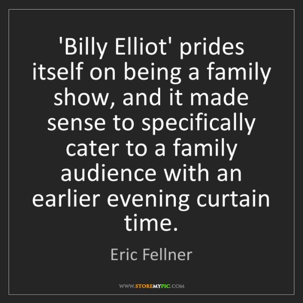 Eric Fellner: 'Billy Elliot' prides itself on being a family show,...