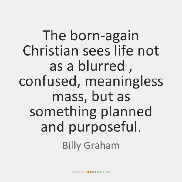 The born-again Christian sees life not as a blurred , confused, meaningless mass, ...