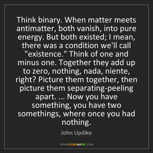 John Updike: Think binary. When matter meets antimatter, both vanish,...
