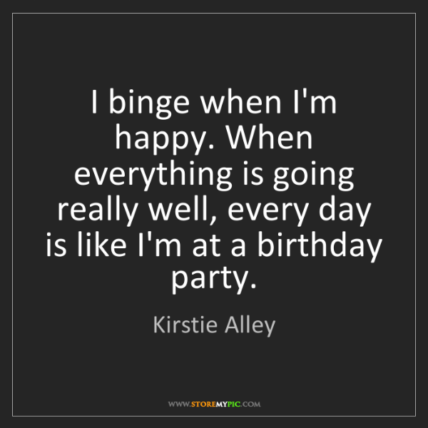 Kirstie Alley: I binge when I'm happy. When everything is going really...