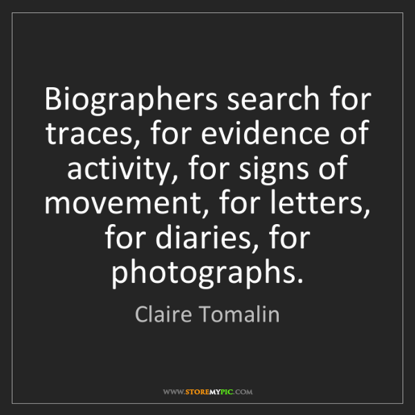 Claire Tomalin: Biographers search for traces, for evidence of activity,...