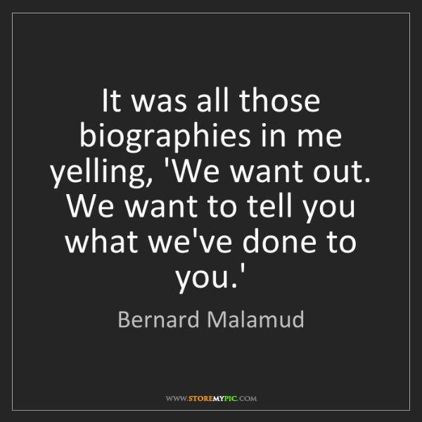 Bernard Malamud: It was all those biographies in me yelling, 'We want...
