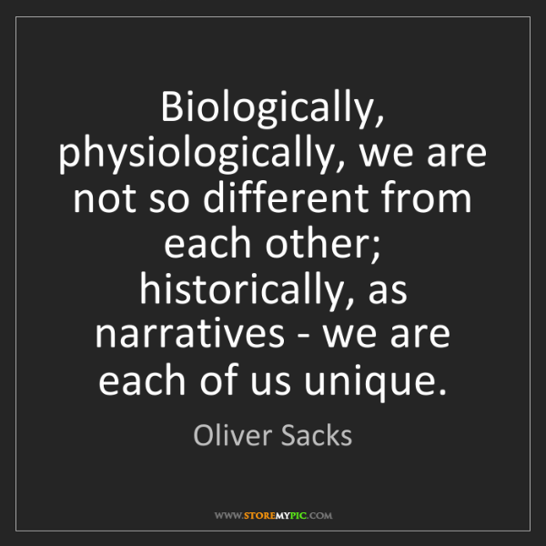 Oliver Sacks: Biologically, physiologically, we are not so different...