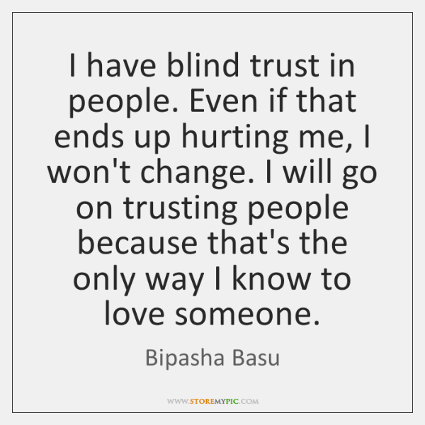 I have blind trust in people. Even if that ends up hurting ...