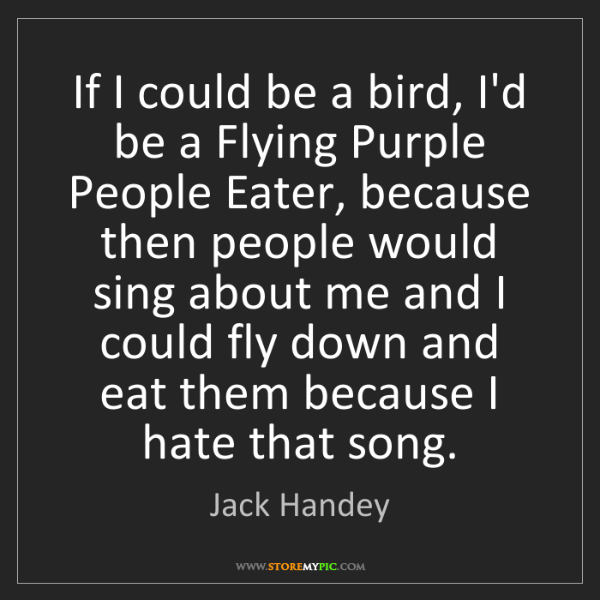 Jack Handey: If I could be a bird, I'd be a Flying Purple People Eater,...