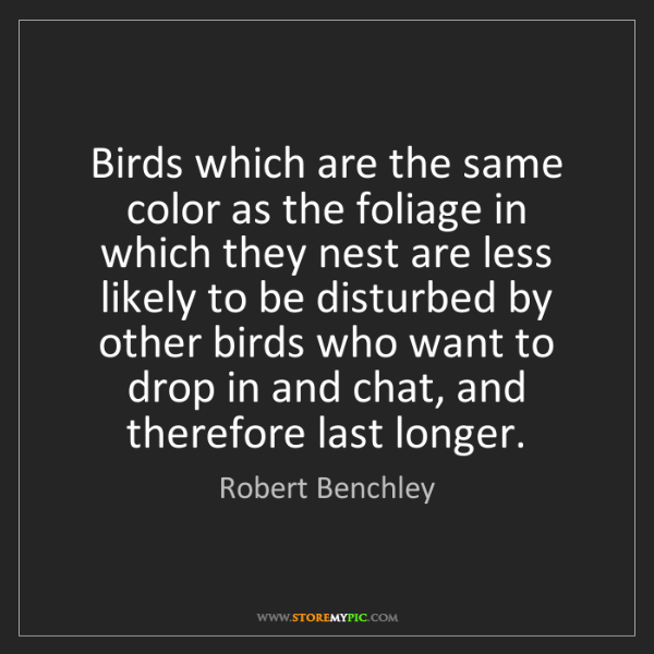 Robert Benchley: Birds which are the same color as the foliage in which...
