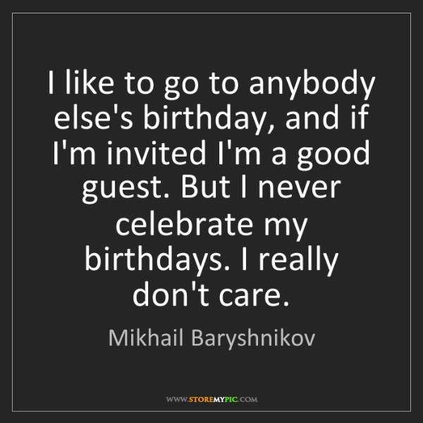 Mikhail Baryshnikov: I like to go to anybody else's birthday, and if I'm invited...