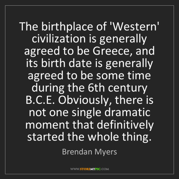 Brendan Myers: The birthplace of 'Western' civilization is generally...