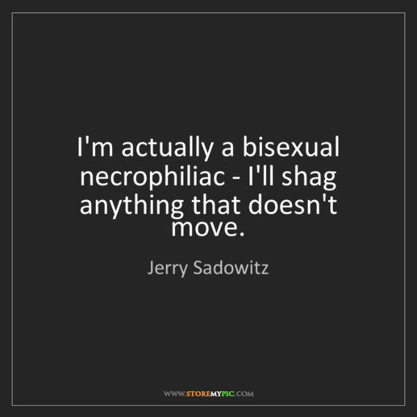 Jerry Sadowitz: I'm actually a bisexual necrophiliac - I'll shag anything...