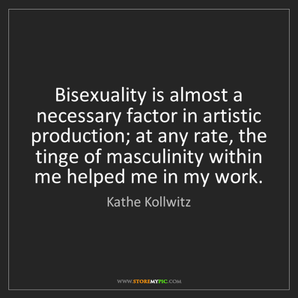 Kathe Kollwitz: Bisexuality is almost a necessary factor in artistic...