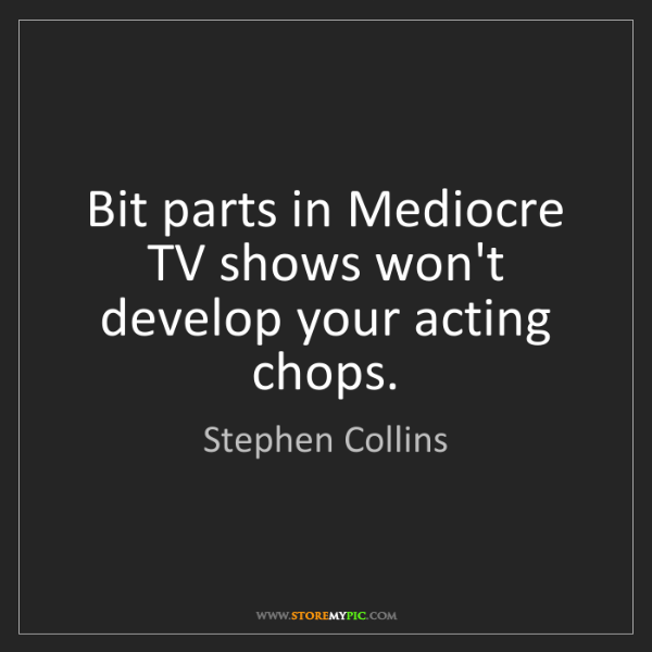 Stephen Collins: Bit parts in Mediocre TV shows won't develop your acting...