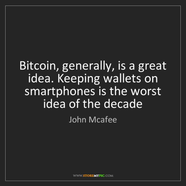 John Mcafee: Bitcoin, generally, is a great idea. Keeping wallets...
