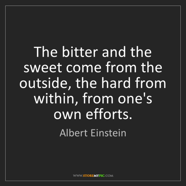 Albert Einstein: The bitter and the sweet come from the outside, the hard...